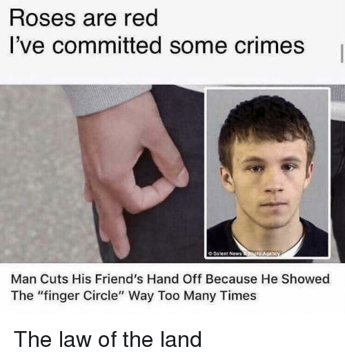 "hand off: Roses are red  I've committed some crimes  O Solent New  Man Cuts His Friend's Hand Off Because He Showed  The ""finger Circle"" Way Too Many Times The law of the land"