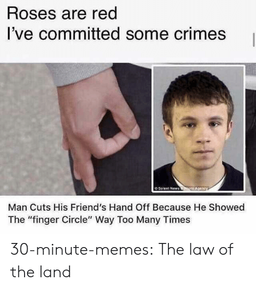 "hand off: Roses are red  I've committed some crimes  O Solent New  Man Cuts His Friend's Hand Off Because He Showed  The ""finger Circle"" Way Too Many Times 30-minute-memes:  The law of the land"