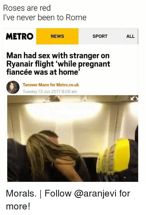 Memes, News, and Pregnant: Roses are red  I've never been to Rome  METRO NEWS  SPORT  Man had sex with stranger on  Ryanair flight while pregnant  fiancée was at home'  Tanveer Mann for Metro.co.uk  Tuesday 13 Jun 2017 8:06 am  ALL Morals. | Follow @aranjevi for more!
