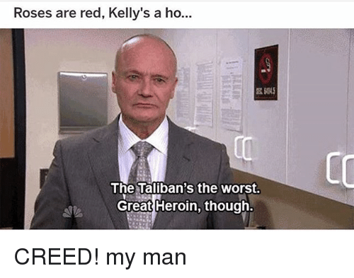 Heroin, Memes, and The Worst: Roses are red, Kelly's a ho  CO  The Taliban's the worst.  Great Heroin, though. CREED! my man