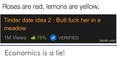 Meadow: Roses are red, lemons are yellow  Tinder date idea 2: Butt fuck her in a  meadow  IM Views 78% (v) VERIFIED  DANKLAND Economics is a lie!