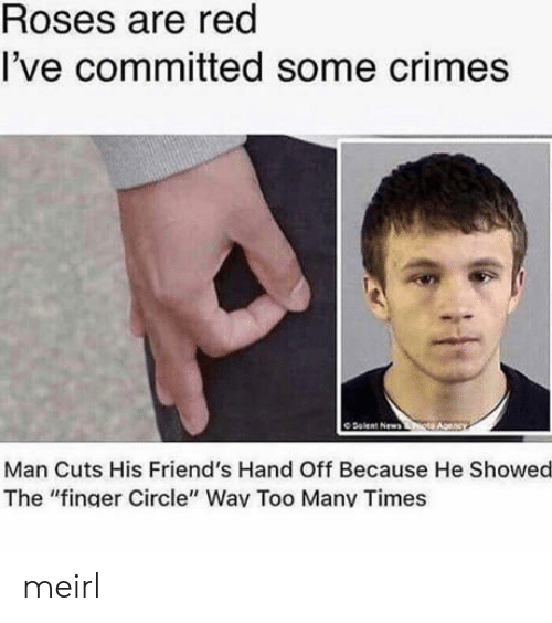 "hand off: Roses are red  l've committed some crimes  O Delent Newsto  Man Cuts His Friend's Hand Off Because He Showed  The ""finger Circle"" Wav Too Manv Times meirl"
