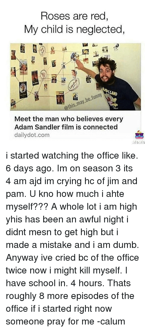 Adam Sandler, Dumb, and Funny: Roses are red  My child is neglected,  RLAND  funny  be may @this Meet the man who believes every  Adam Sandler film is connected  daily dot.com i started watching the office like. 6 days ago. Im on season 3 its 4 am ajd im crying hc of jim and pam. U kno how much i ahte myself??? A whole lot i am high yhis has been an awful night i didnt mesn to get high but i made a mistake and i am dumb. Anyway ive cried bc of the office twice now i might kill myself. I have school in. 4 hours. Thats roughly 8 more episodes of the office if i started right now someone pray for me -calum