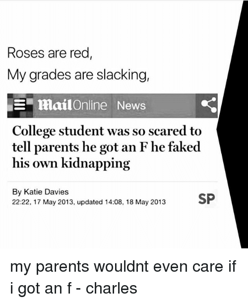 College, Memes, and News: Roses are red  My grades are slacking,  mailOnline News  College student was so scared to  tell parents he got an F he faked  his own kidnapping  By Katie Davies  22:22, 17 May 2013, updated 14:08, 18 May 2013 my parents wouldnt even care if i got an f - charles