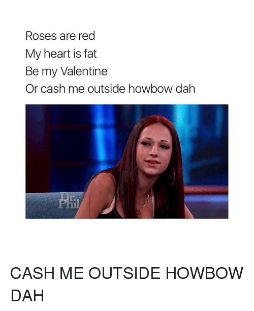 Cash Me Outside: Roses are red  My heart is fat  Be my Valentine  Or cash me outside howbow dah CASH ME OUTSIDE HOWBOW DAH