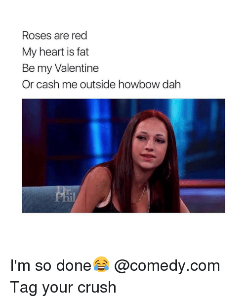 Cash Me Outside: Roses are red  My heart is fat  Be my Valentine  Or cash me outside howbow dah I'm so done😂 @comedy.com Tag your crush
