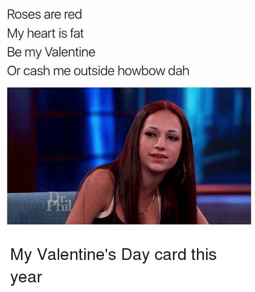 Rose Are Red: Roses are red  My heart is fat  Be my Valentine  Or cash me outside howbow dah My Valentine's Day card this year