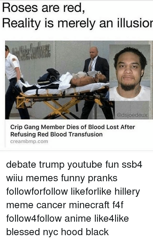 Creambmp: Roses are red  Reality is merely an illusior  @dsjoedeux  Crip Gang Member Dies of Blood Lost After  Refusing Red Blood Transfusion  creambmp.com debate trump youtube fun ssb4 wiiu memes funny pranks followforfollow likeforlike hillery meme cancer minecraft f4f follow4follow anime like4like blessed nyc hood black