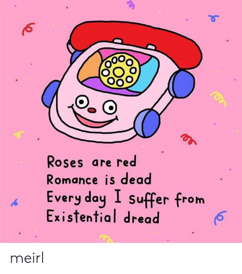 roses are red: Roses are red  Romance is dead  Every day I suffer from  Existential dread meirl