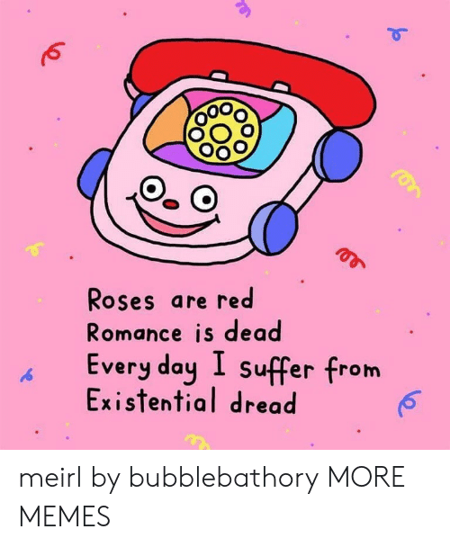 roses are red: Roses are red  Romance is dead  Every day I suffer from  Existential dread meirl by bubblebathory MORE MEMES