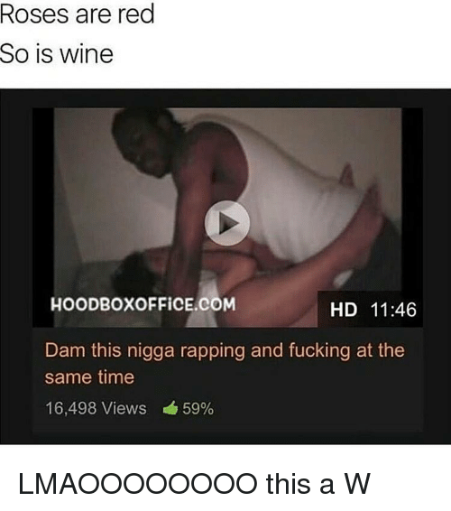 Fucking, Wine, and Time: Roses are red  So is wine  HOODBOXOFFİCE.COM  HD 11:46  Dam this nigga rapping and fucking at the  same time  16,498 Views 59% LMAOOOOOOOO this a W