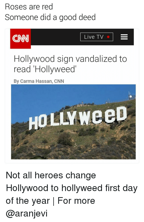Vandalizers: Roses are red  Someone did a good deed  Live TV  Hollywood sign vandalized to  read Hollyweed  By Carma Hassan, CNN Not all heroes change Hollywood to hollyweed first day of the year | For more @aranjevi