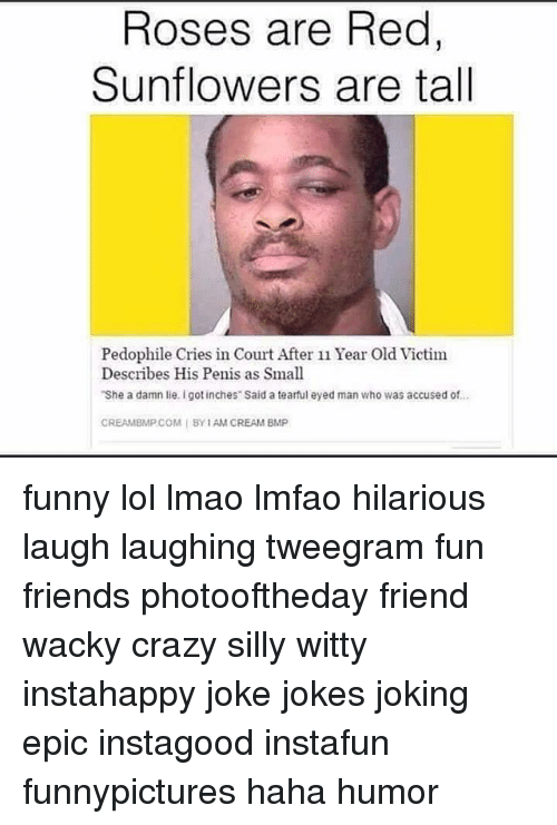 Creambmp: Roses are Red,  Sunflowers are tall  Pedophile Cries in Court After 11 Year Old Victim  Describes His Penis as Small  She a damn lie. Igot inches Said a tearful eyed man who was accused of..  CREAMBMP COM I BY IAM CREAM BMP funny lol lmao lmfao hilarious laugh laughing tweegram fun friends photooftheday friend wacky crazy silly witty instahappy joke jokes joking epic instagood instafun funnypictures haha humor