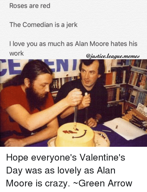 League Meme: Roses are red  The Comedian is a jerk  I love you as much as Alan Moore hates his  work  @justice league memes Hope everyone's Valentine's Day was as lovely as Alan Moore is crazy. ~Green Arrow