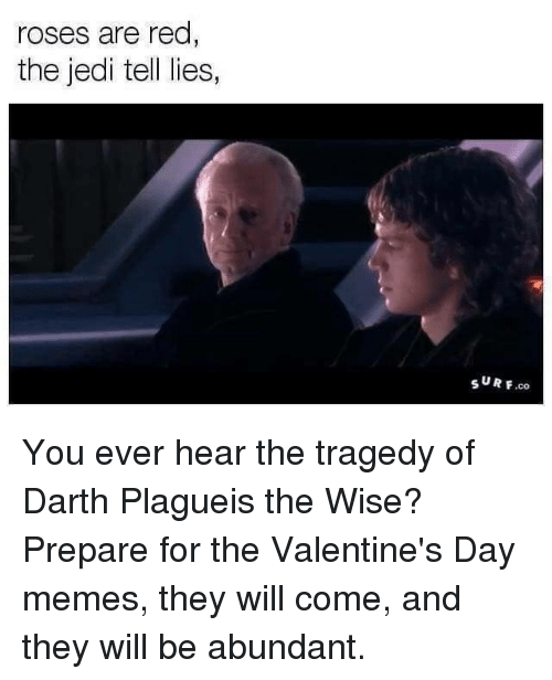 Jedi, Star Wars, and Valentine's Day: roses are red  the jedi te  lies,  SURF You ever hear the tragedy of Darth Plagueis the Wise?  Prepare for the Valentine's Day memes, they will come, and they will be abundant.