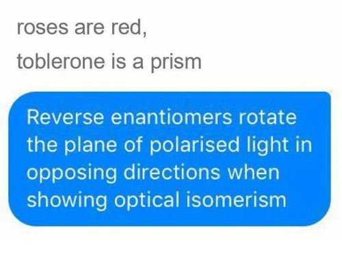 Memes, 🤖, and Red: roses are red  toblerone is a prism  Reverse enantiomers rotate  the plane of polarised light in  opposing directions when  showing optical isomerism