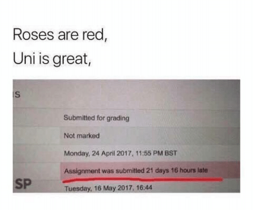 grading: Roses are red  Uni is great,  iS  Submitted for grading  Not marked  Monday, 24 April 2017, 11:55 PM BST  Assignment was submited 21 days 16 hours late  SP Tuesday, 16 May 2017.16.4