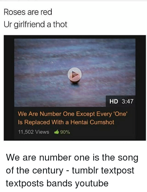 Hentai, Memes, and Thot: Roses are red  Ur girlfriend a thot  HD 3:47  We Are Number One Except Every 'One'  Is Replaced With a Hentai Cumshot  11,502 Views  90% We are number one is the song of the century - tumblr textpost textposts bands youtube