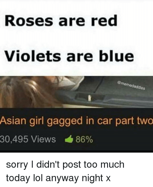 Asian, Lol, and Memes: Roses are red  Violets are blue  addies  Asian girl gagged in car part two  30,495 Views 86% sorry I didn't post too much today lol anyway night x