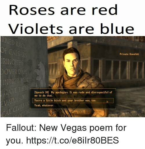 new vegas: Roses are red  Violets are blue  CAESAR  RING THE  OVER DAM  INDRED MEN  Private Kowalski  [Speech 30] My apologies. It was rude and disrespectful of  me to do that.  You're a little bitch and your brother was, too.  Yeah, whatever Fallout: New Vegas poem for you. https://t.co/e8iIr80BES