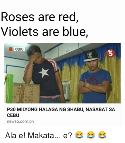Rose, Filipino (Language), and Roses: Roses are red  Violets are blue,  CEBU  P30 MILYONG HALAGA NG SHABU, NASABAT SA  CEBU  news5.com.ph Ala e! Makata... e? 😂 😂 😂