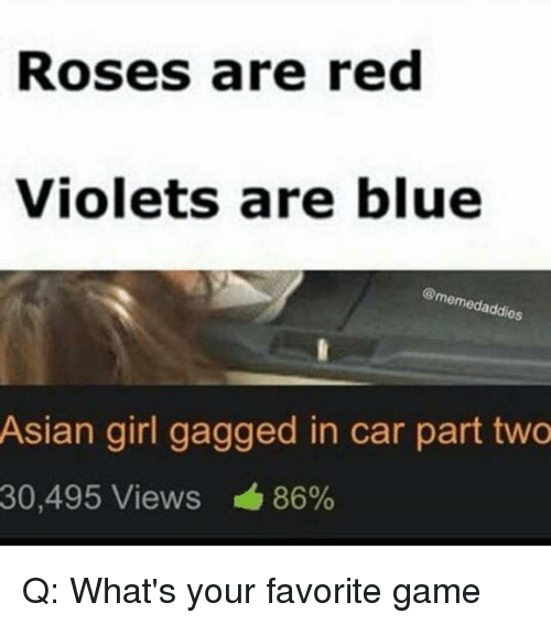 Asian, Memes, and Blue: Roses are red  Violets are blue  emedaddios  Asian girl gagged in car part two  30,495 Views 86% Q: What's your favorite game