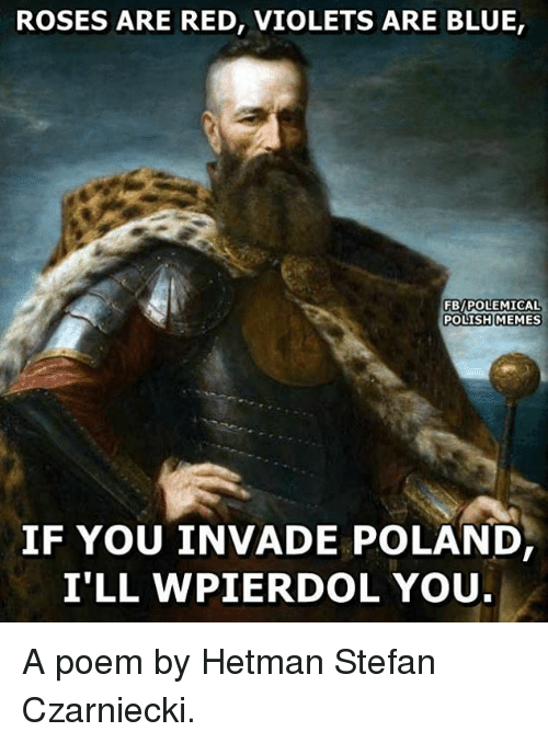 Memes, Blue, and Poland: ROSES ARE RED, VIOLETS ARE BLUE,  FBy POLEMICAL  POLISH MEMES  IF YOU INVADE POLAND  I'LL WPIER DOL YOU A poem by Hetman Stefan Czarniecki.