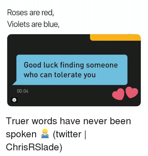 Twitter, Blue, and Good: Roses are red  Violets are blue,  Good luck finding someone  who can tolerate you  00:04 Truer words have never been spoken 🤷🏼‍♂️ (twitter | ChrisRSlade)