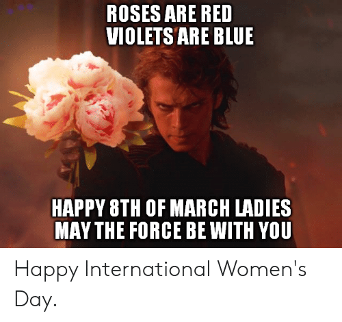 International Women's Day: ROSES ARE RED  VIOLETS ARE BLUE  HAPPY 8TH OF MARCH LADIES  MAY THE FORCE BE WITH YOU Happy International Women's Day.