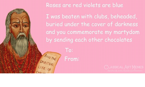 roses are red violets are blue: Roses are red violets are blue  I was beaten with clubs, beheaded  buried under the cover of darkness  and you commemorate my martydom  by sending each other chocolates  To:  AND  ND THE  From:  SPIRITUAL  LIFE OF  CLASSICAL AT MEMES