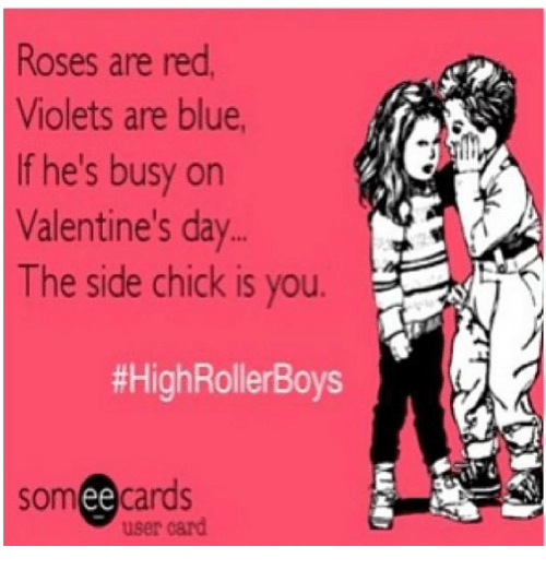 Memes, Side Chick, and Valentine's Day: Roses are red.  Violets are blue,  If he's busy on  Valentine's day  The side chick is you  #HighRollerBoys  somee cards  user card