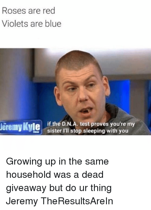 Growing Up, Memes, and Rose: Roses are red  Violets are blue  if the D.N.A. test proves you're my  Jeremy Kyle  sister I'll stop sleeping with you Growing up in the same household was a dead giveaway but do ur thing Jeremy TheResultsAreIn