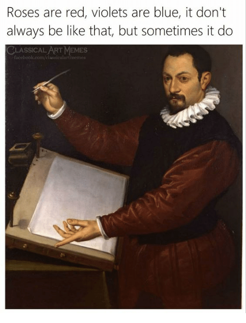 roses are red violets are blue: Roses are red, violets are blue, it don't  always be like that, but sometimes it do  CLASSICAL ART MEMES  lassicalart