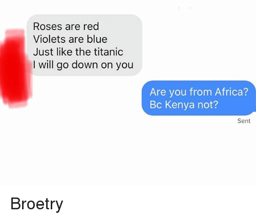 Africa, Titanic, and Blue: Roses are red  Violets are blue  Just like the titanic  I will go down on you  Are you from Africa?  Bc Kenya not?  Sent Broetry