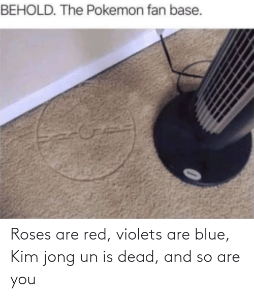 violets are blue: Roses are red, violets are blue, Kim jong un is dead, and so are you