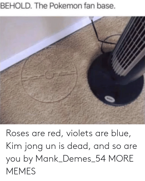 roses are red: Roses are red, violets are blue, Kim jong un is dead, and so are you by Mank_Demes_54 MORE MEMES