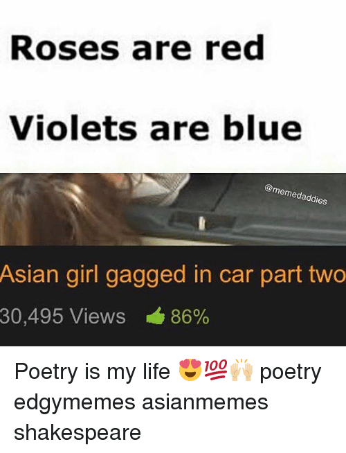 Asian, Memes, and Shakespeare: Roses are red  Violets are blue  @mem  les  Asian girl gagged in car part two  30,495 Views 86% Poetry is my life 😍💯🙌🏼 poetry edgymemes asianmemes shakespeare