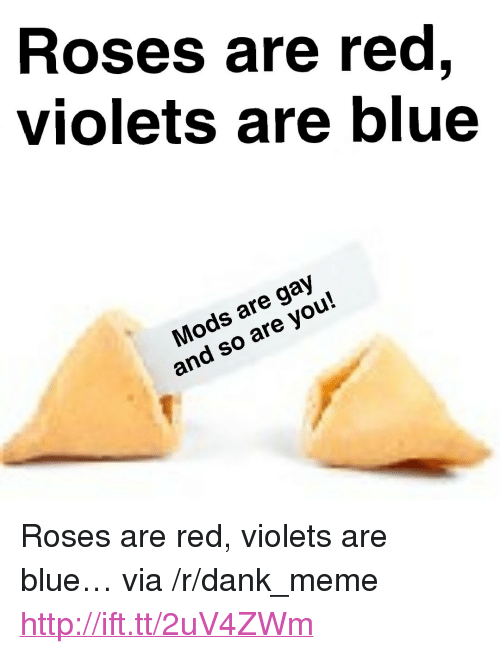 "Dank, Meme, and Blue: Roses are red,  violets are blue  Mods are gay  and so are you! <p>Roses are red, violets are blue… via /r/dank_meme <a href=""http://ift.tt/2uV4ZWm"">http://ift.tt/2uV4ZWm</a></p>"