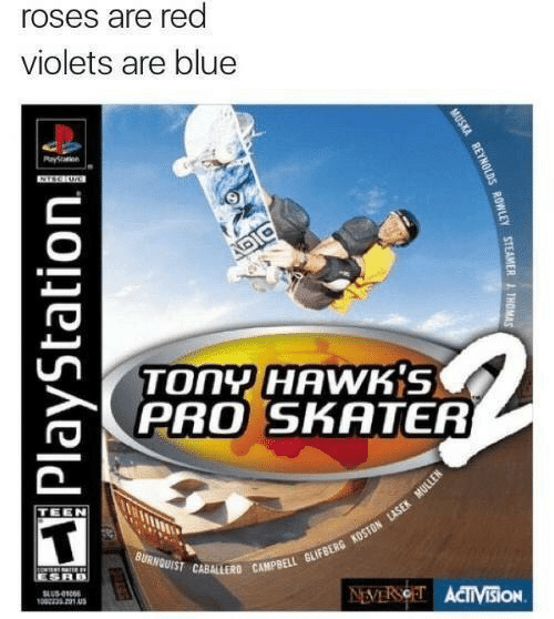 Red Violets Are: roses are red  violets are blue  Payen  DIC  TONY HAWKS  PRO SKATER  TEEN  BURNQUIST CABALLERD CAMPBELL GLIFBERG KOSTON LLASEK MULLEN  ESRB  SLUS-010  13201A  NEVERSOET ACTIVisiON  MUSKA REYNOLDS ROWLEY STEAMER ITHOMAS  PlayStation