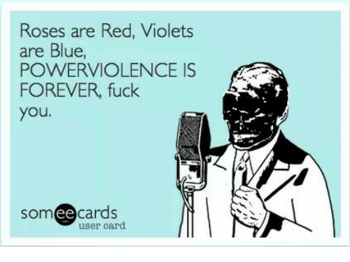 Ee Cards: Roses are Red, Violets  are Blue,  POWERVIOLENCE IS  FOREVER, fuck  you  ee  cards  user card