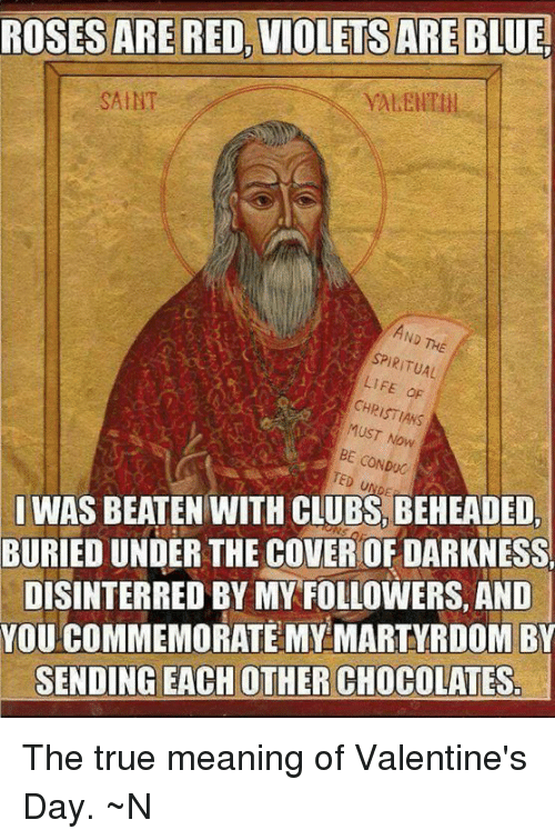 Memes, Martyrdom, and 🤖: ROSES ARE RED, VIOLETS ARE  BLUE  SAINT  SPIRITUAL  LIFE dF  CHRISTIANS  Now  BE CONDUC  I WAS BEATEN WITH CLUBS, BEHEADED,  BURIED UNDER THE COVEROF DARKNESS  DISINTERRED BY MY FOLLOWERS, AND  YOU COMMEMORATE MY MARTYRDOM BY  SENDING EACH OTHER CHOCOLATESr The true meaning of Valentine's Day.  ~N