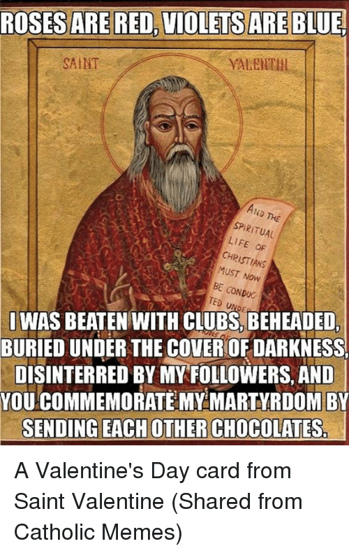 Episcopal Church : ROSES ARE RED, VIOLETS ARE BLUE.  SAINT  SPIRITUAL  LIFE oF  CHR  MUST Now  CONDUC  TED SI WAS BEATEN WITH CLUBS, BEHEADED,  BURIEDUNDER THE COVEROFDARKNESS  DISINTERRED BY MY FOLLOWERS, AND  YOU COMMEMORATE MY MARTYRDOM BY  SENDING EACH OTHER CHOCOLATES A Valentine's Day card from Saint Valentine  (Shared from Catholic Memes)