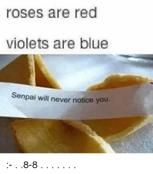 Memes, Blue, and Senpai: roses are red  violets are blue  Senpai will never notice you :- . .8-8 . . . . . . .
