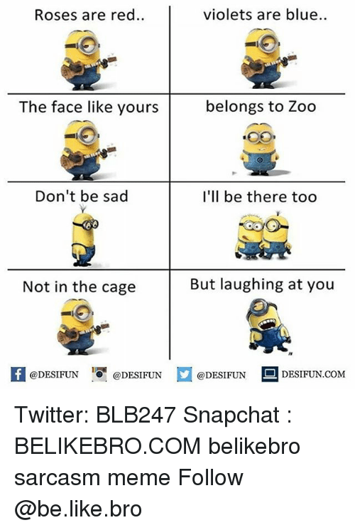 Be Like, Meme, and Memes: Roses are red..  violets are blue  The face like yours  belongs to Zoo  Don't be sad  I'll be there too  Not in the cage  But laughing at you  K @DESIFUN 증@DESIFUN  @DESIFUN-DESIFUN.COM Twitter: BLB247 Snapchat : BELIKEBRO.COM belikebro sarcasm meme Follow @be.like.bro