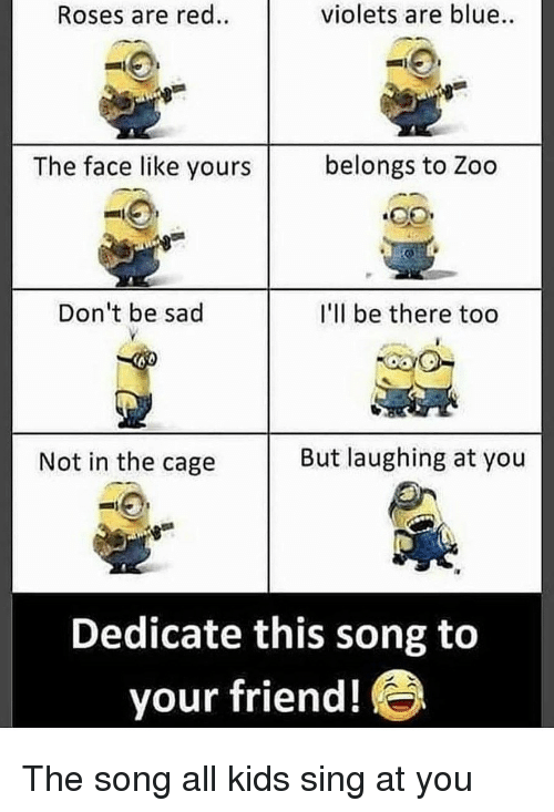 roses are red violets are blue: Roses are red.  violets are blue  The face like yours  belongs to Zoo  Don't be sad  I'll be there too  Not in the cage  But laughing at you  Dedicate this song to  your friend! The song all kids sing at you
