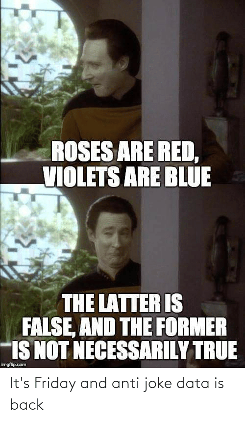 Anti Joke: ROSES ARE RED,  VIOLETS ARE BLUE  THE LATTER IS  FALSE, AND THE FORMER  IS NOT NECESSARILY TRUE  irngfip.com It's Friday and anti joke data is back