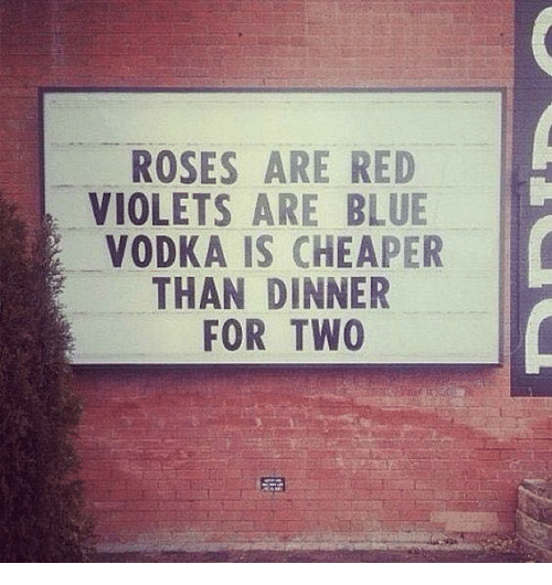 roses are red violets are blue: ROSES ARE RED  VIOLETS ARE BLUE  VODKA IS CHEAPER  THAN DINNER  FOR TWO