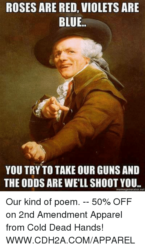 Memes, Blue, and Cold: ROSES ARE RED, VIOLETS ARE  BLUE  YOU TRY TO TAKE OUR GUNSAND  THE ODDS ARE WELL SHOOT YOU.  mema generator net Our kind of poem. -- 50% OFF on 2nd Amendment Apparel from Cold Dead Hands! WWW.CDH2A.COM/APPAREL
