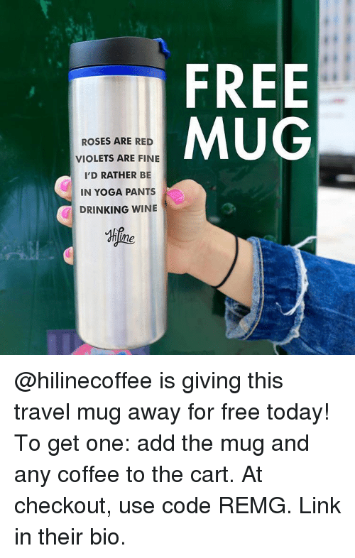 Yoga Pant: ROSES ARE RED  VIOLETS ARE FINE  I'D RATHER BE  IN YOGA PANTS  DRINKING WINE  FREE  MUG @hilinecoffee is giving this travel mug away for free today! To get one: add the mug and any coffee to the cart. At checkout, use code REMG. Link in their bio.