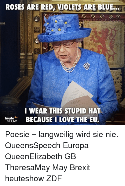 Love, Memes, and Blue: ROSES ARE RED, VIOLETS TARE BLUE.  WEAR THIS STUPID HAT  BECAUSE I LOVE THE EU.  hstw  heute Poesie – langweilig wird sie nie. QueensSpeech Europa QueenElizabeth GB TheresaMay May Brexit heuteshow ZDF